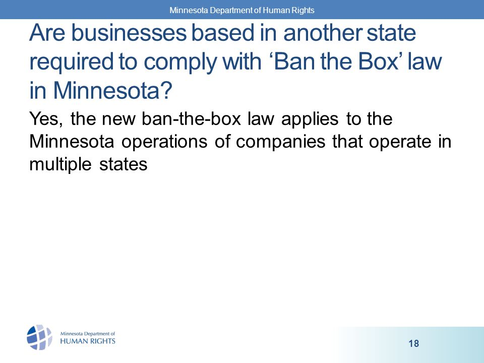 Yes, the new ban-the-box law applies to the Minnesota operations of companies that operate in multiple states Minnesota Department of Human Rights 18 Are businesses based in another state required to comply with 'Ban the Box' law in Minnesota