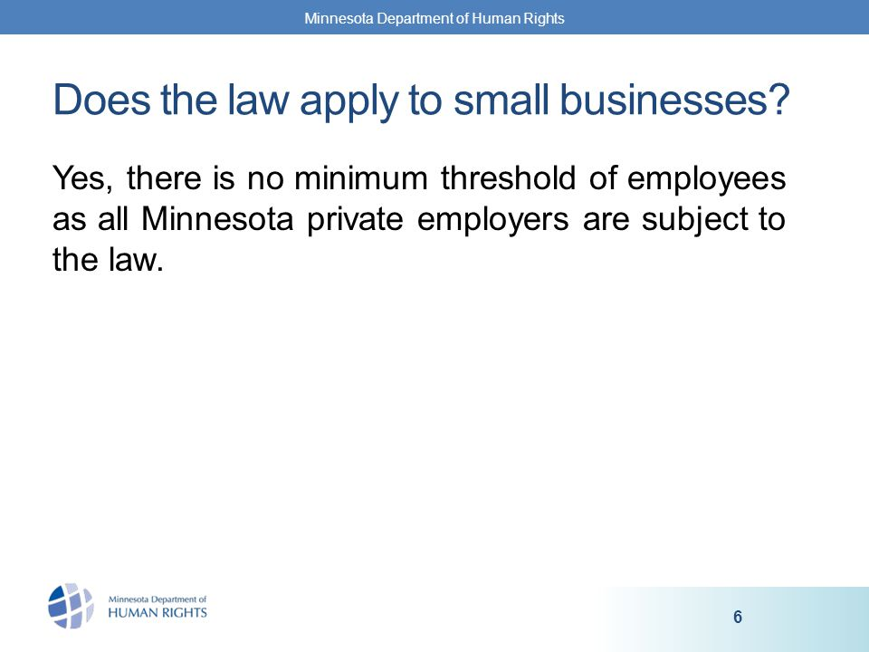 Yes, there is no minimum threshold of employees as all Minnesota private employers are subject to the law.