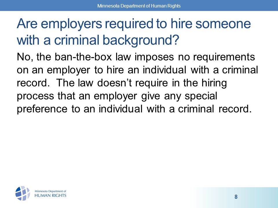 No, the ban-the-box law imposes no requirements on an employer to hire an individual with a criminal record.