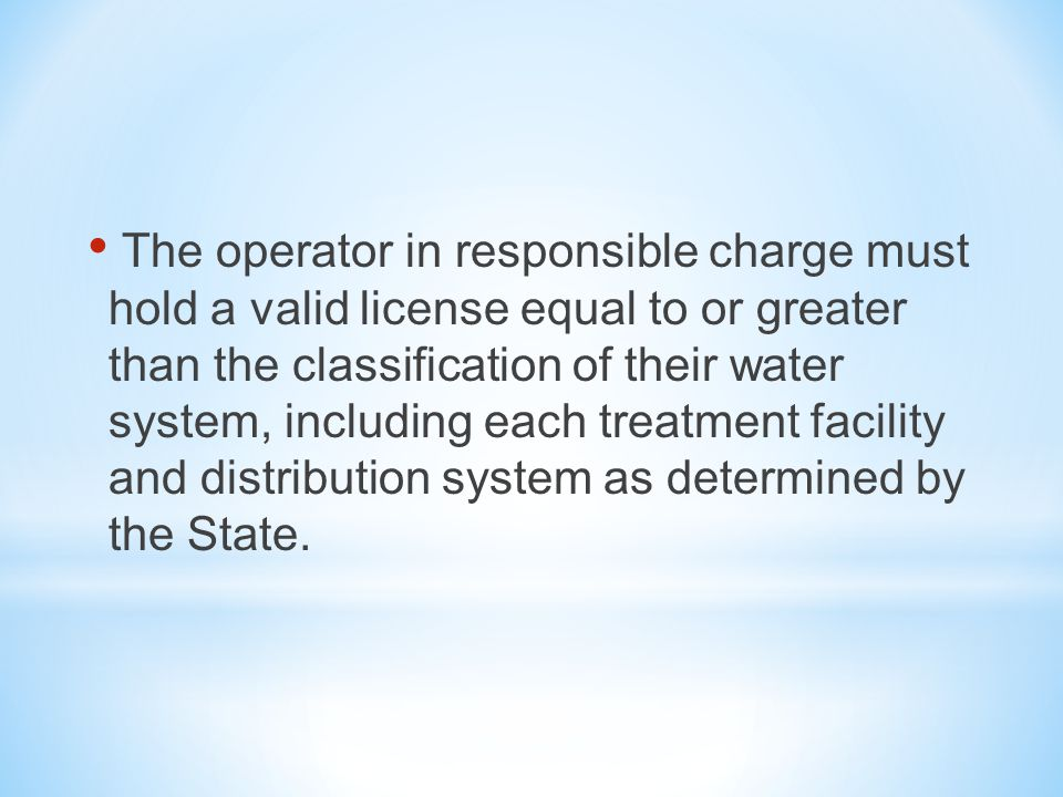 The operator in responsible charge must hold a valid license equal to or greater than the classification of their water system, including each treatment facility and distribution system as determined by the State.