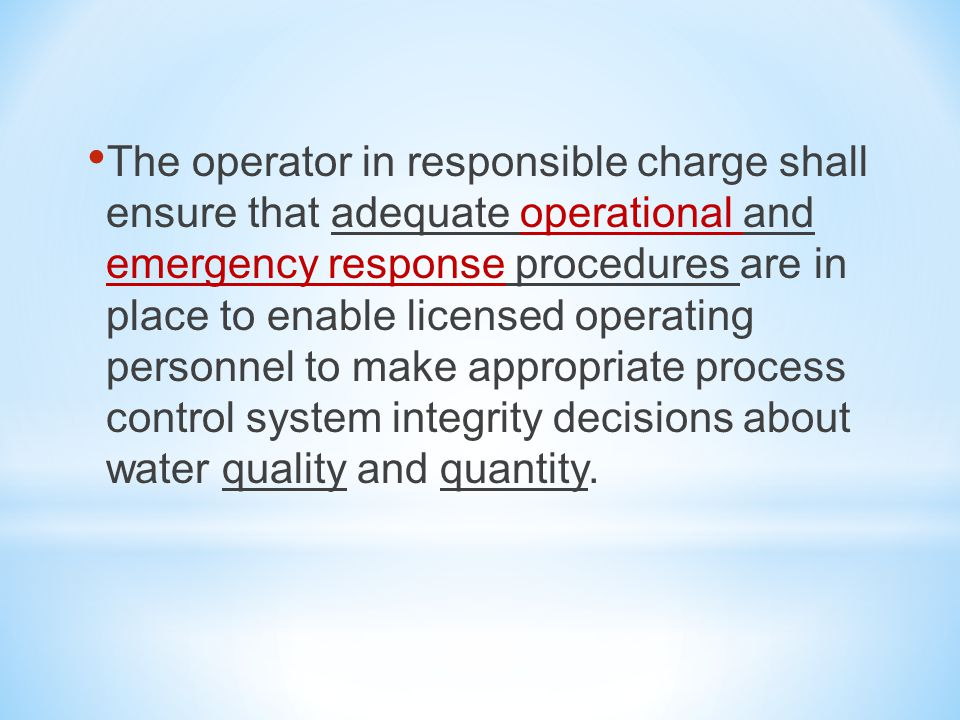 The operator in responsible charge shall ensure that adequate operational and emergency response procedures are in place to enable licensed operating personnel to make appropriate process control system integrity decisions about water quality and quantity.