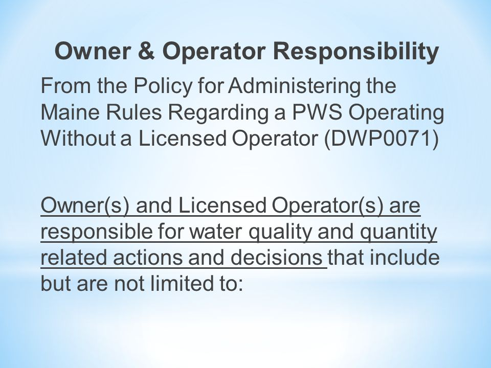 Owner & Operator Responsibility From the Policy for Administering the Maine Rules Regarding a PWS Operating Without a Licensed Operator (DWP0071) Owner(s) and Licensed Operator(s) are responsible for water quality and quantity related actions and decisions that include but are not limited to: