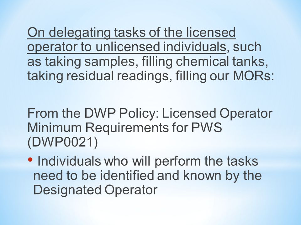 On delegating tasks of the licensed operator to unlicensed individuals, such as taking samples, filling chemical tanks, taking residual readings, filling our MORs: From the DWP Policy: Licensed Operator Minimum Requirements for PWS (DWP0021) Individuals who will perform the tasks need to be identified and known by the Designated Operator
