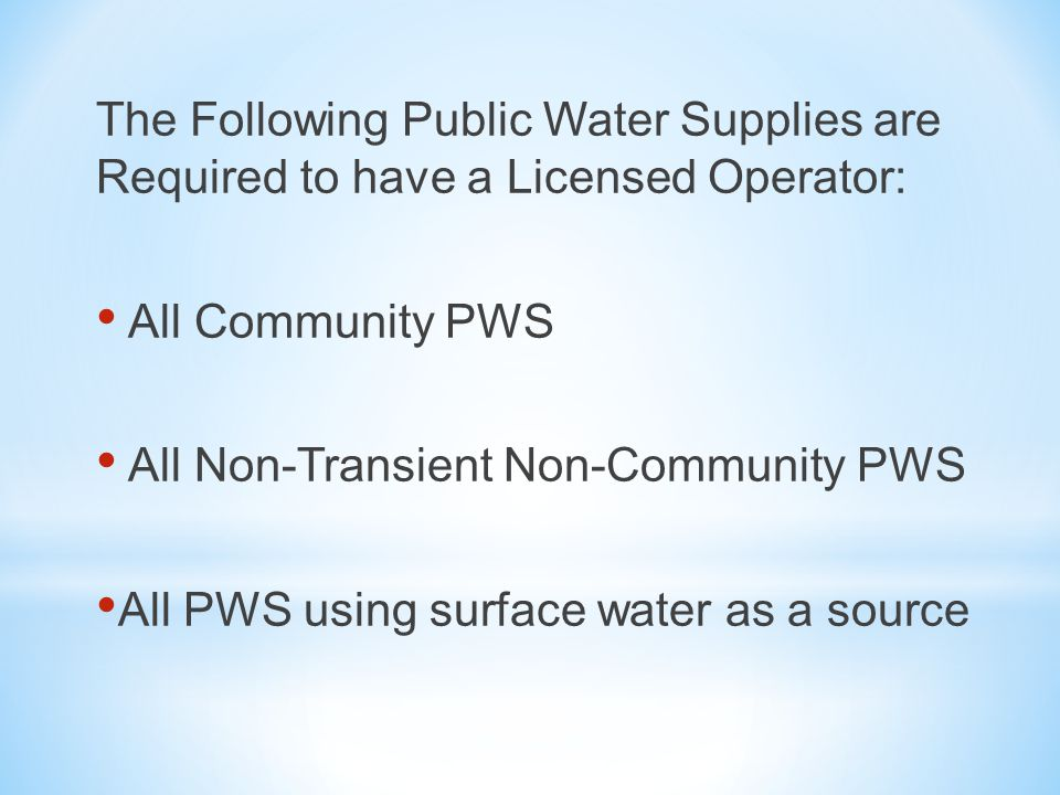 From the Maine Rules Relating to Drinking Water: Owners of all Community and Non-Transient Non-Community water systems, and all PWSs that use surface water as a source, must place the direct supervision of their water system, including each treatment facility and/or distribution system, under the responsible charge of an operator holding a valid license with classification equal to or greater than the classification of the treatment facility and/or distribution system.
