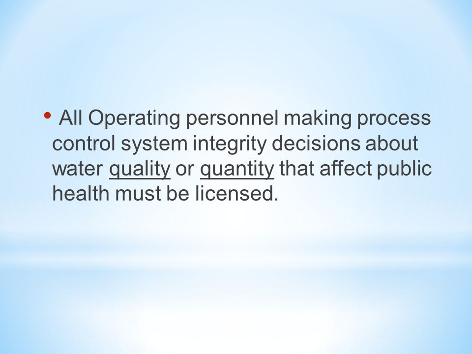 All Operating personnel making process control system integrity decisions about water quality or quantity that affect public health must be licensed.