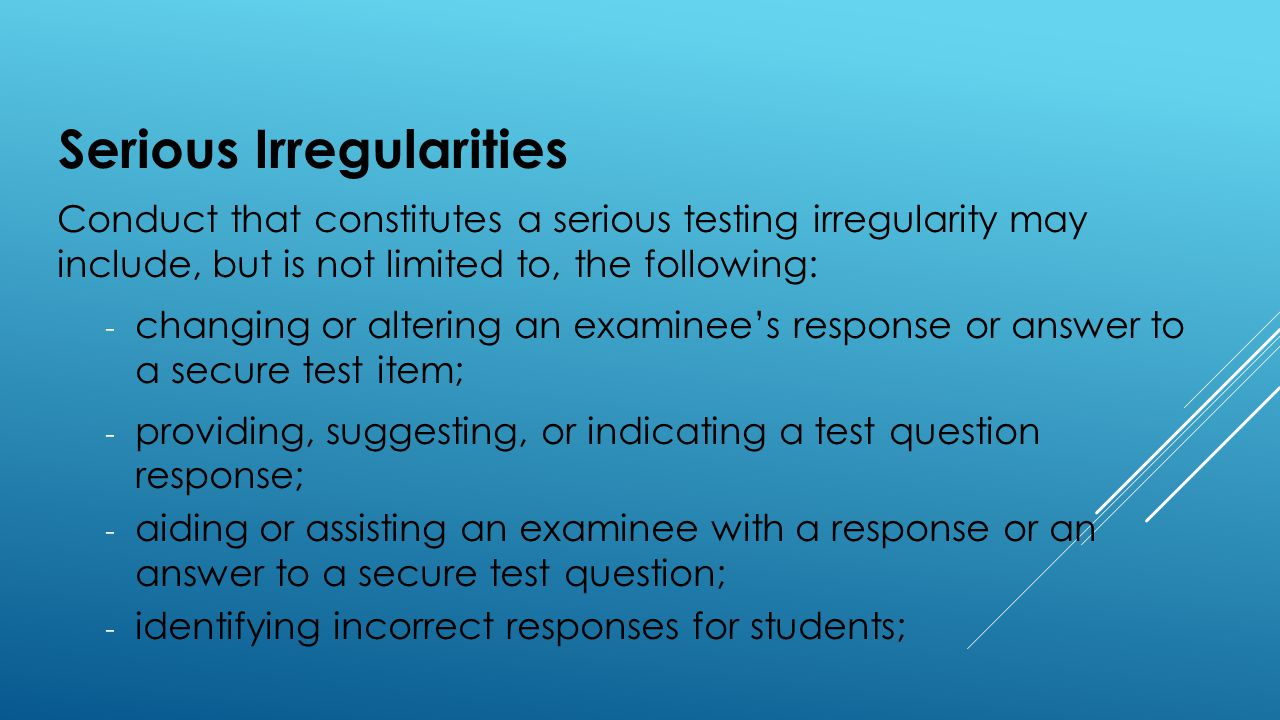 Serious Irregularities Conduct that constitutes a serious testing irregularity may include, but is not limited to, the following: - changing or altering an examinee's response or answer to a secure test item; - providing, suggesting, or indicating a test question response; - aiding or assisting an examinee with a response or an answer to a secure test question; - identifying incorrect responses for students;