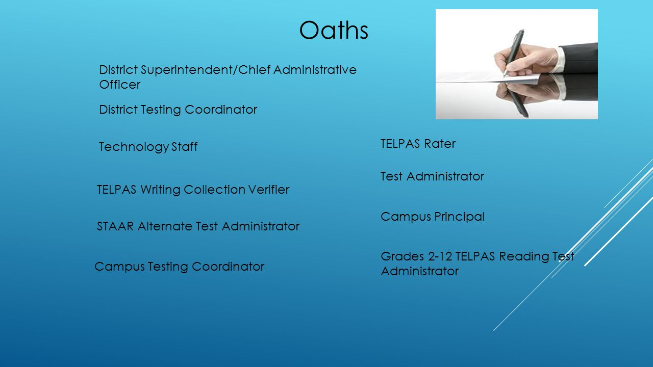 District Superintendent/Chief Administrative Officer District Testing Coordinator Campus Testing Coordinator Campus Principal Technology Staff Test Administrator Grades 2-12 TELPAS Reading Test Administrator TELPAS Rater TELPAS Writing Collection Verifier STAAR Alternate Test Administrator Oaths