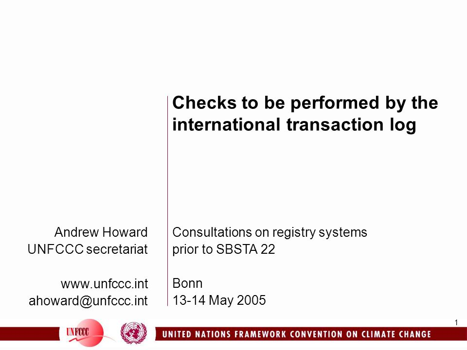 1 Andrew Howard UNFCCC secretariat www.unfccc.int ahoward@unfccc.int Checks to be performed by the international transaction log Consultations on registry systems prior to SBSTA 22 Bonn 13-14 May 2005