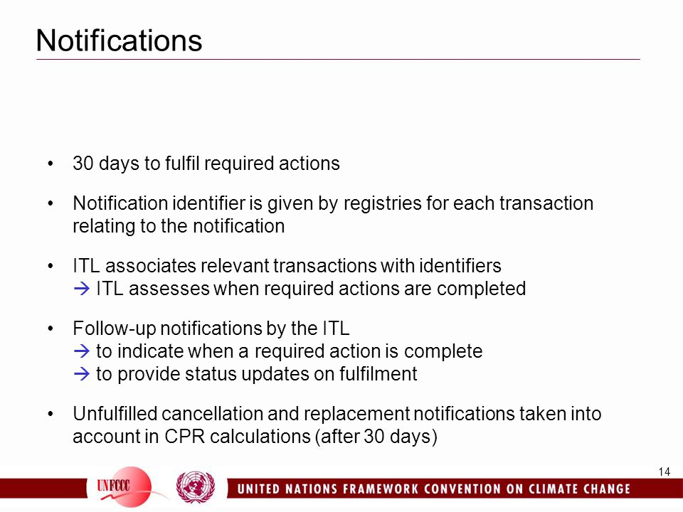 14 Notifications 30 days to fulfil required actions Notification identifier is given by registries for each transaction relating to the notification ITL associates relevant transactions with identifiers  ITL assesses when required actions are completed Follow-up notifications by the ITL  to indicate when a required action is complete  to provide status updates on fulfilment Unfulfilled cancellation and replacement notifications taken into account in CPR calculations (after 30 days)