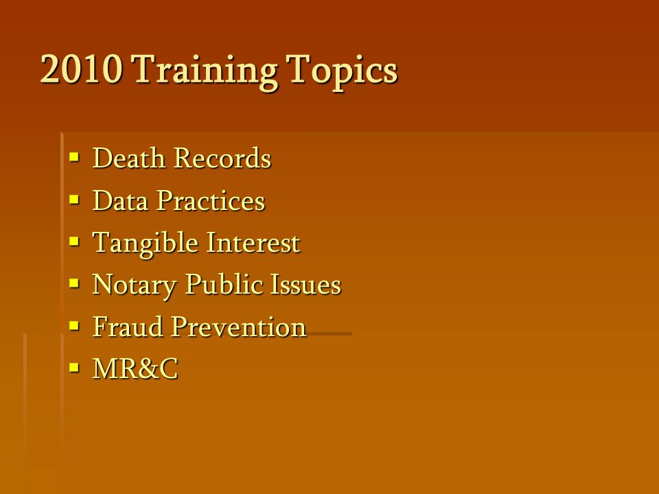 2010 Training Topics  Death Records  Data Practices  Tangible Interest  Notary Public Issues  Fraud Prevention  MR&C