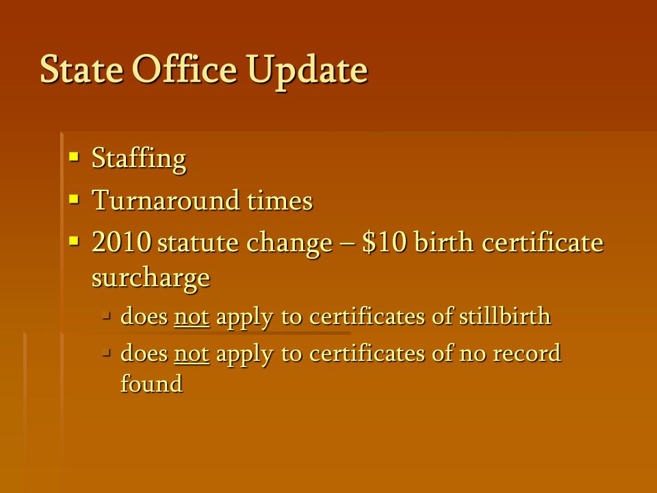 State Office Update  Staffing  Turnaround times  2010 statute change – $10 birth certificate surcharge  does not apply to certificates of stillbirth  does not apply to certificates of no record found