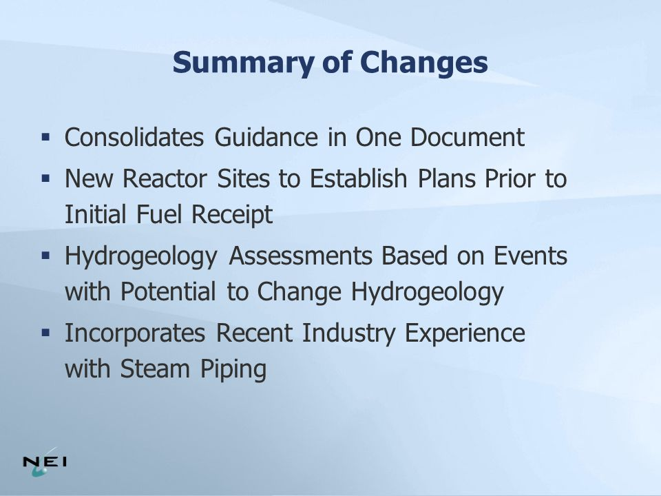 Summary of Changes  Consolidates Guidance in One Document  New Reactor Sites to Establish Plans Prior to Initial Fuel Receipt  Hydrogeology Assessments Based on Events with Potential to Change Hydrogeology  Incorporates Recent Industry Experience with Steam Piping