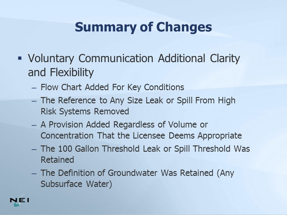Summary of Changes  Voluntary Communication Additional Clarity and Flexibility – Flow Chart Added For Key Conditions – The Reference to Any Size Leak or Spill From High Risk Systems Removed – A Provision Added Regardless of Volume or Concentration That the Licensee Deems Appropriate – The 100 Gallon Threshold Leak or Spill Threshold Was Retained – The Definition of Groundwater Was Retained (Any Subsurface Water)