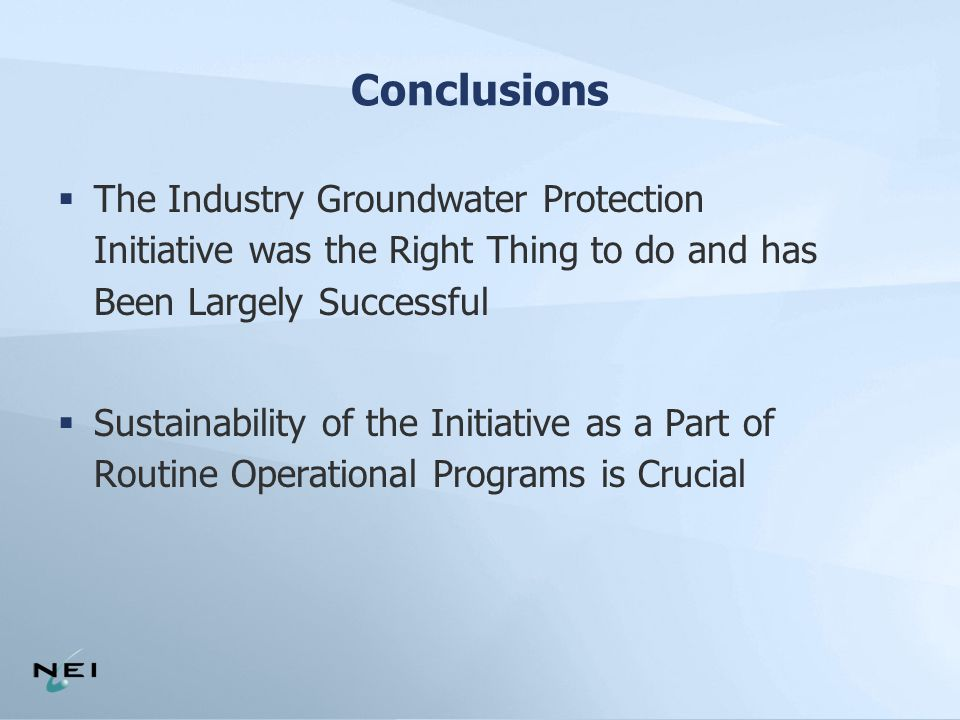 Conclusions  The Industry Groundwater Protection Initiative was the Right Thing to do and has Been Largely Successful  Sustainability of the Initiative as a Part of Routine Operational Programs is Crucial