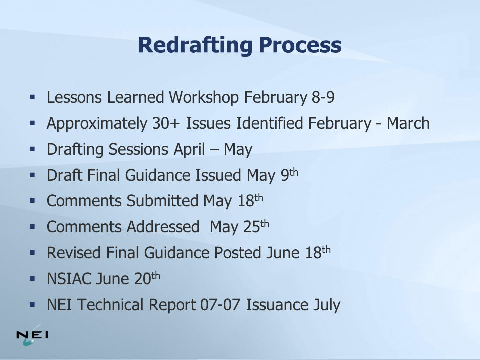 Redrafting Process  Lessons Learned Workshop February 8-9  Approximately 30+ Issues Identified February - March  Drafting Sessions April – May  Draft Final Guidance Issued May 9 th  Comments Submitted May 18 th  Comments Addressed May 25 th  Revised Final Guidance Posted June 18 th  NSIAC June 20 th  NEI Technical Report 07-07 Issuance July