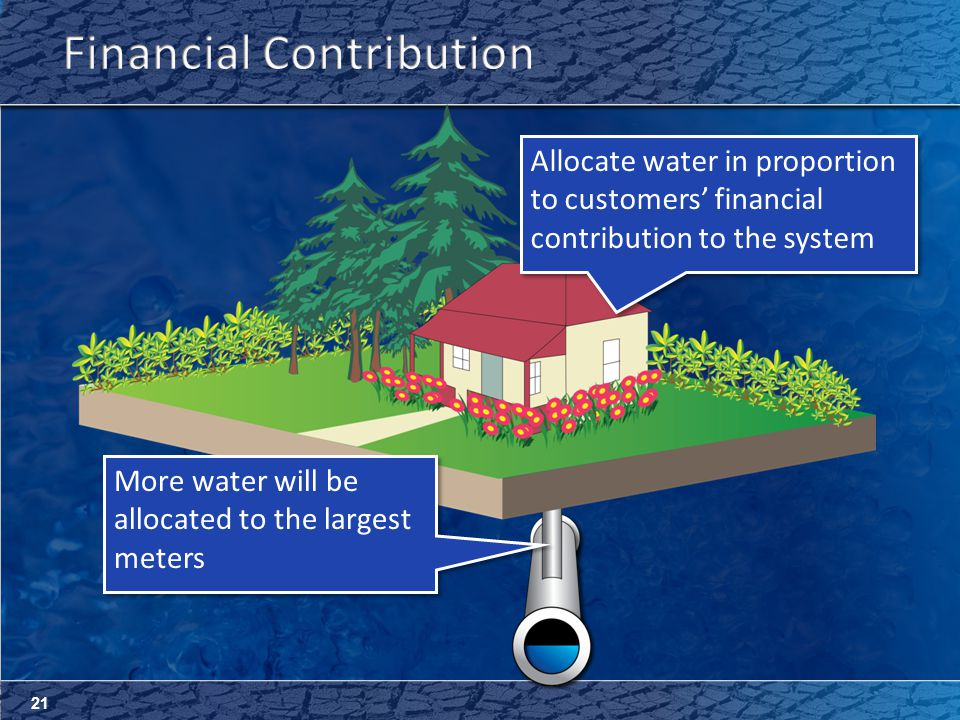 21 Allocate water in proportion to customers' financial contribution to the system Allocate water in proportion to customers' financial contribution to the system More water will be allocated to the largest meters More water will be allocated to the largest meters