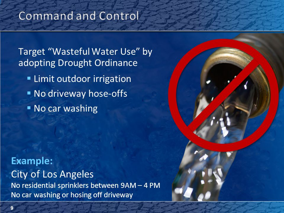 9 Target Wasteful Water Use by adopting Drought Ordinance  Limit outdoor irrigation  No driveway hose-offs  No car washing Example: City of Los Angeles No residential sprinklers between 9AM – 4 PM No car washing or hosing off driveway