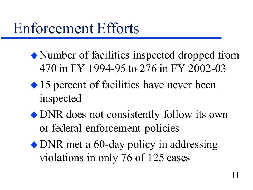 11 Enforcement Efforts u Number of facilities inspected dropped from 470 in FY 1994-95 to 276 in FY 2002-03 u 15 percent of facilities have never been inspected u DNR does not consistently follow its own or federal enforcement policies u DNR met a 60-day policy in addressing violations in only 76 of 125 cases