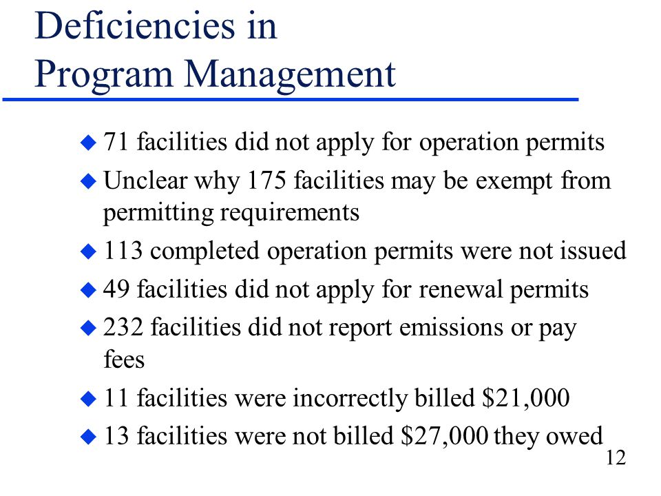 12 Deficiencies in Program Management u 71 facilities did not apply for operation permits u Unclear why 175 facilities may be exempt from permitting requirements u 113 completed operation permits were not issued u 49 facilities did not apply for renewal permits u 232 facilities did not report emissions or pay fees u 11 facilities were incorrectly billed $21,000 u 13 facilities were not billed $27,000 they owed