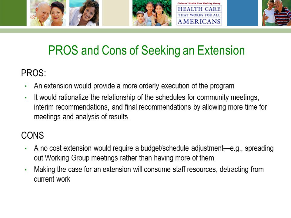 PROS and Cons of Seeking an Extension PROS: An extension would provide a more orderly execution of the program It would rationalize the relationship of the schedules for community meetings, interim recommendations, and final recommendations by allowing more time for meetings and analysis of results.
