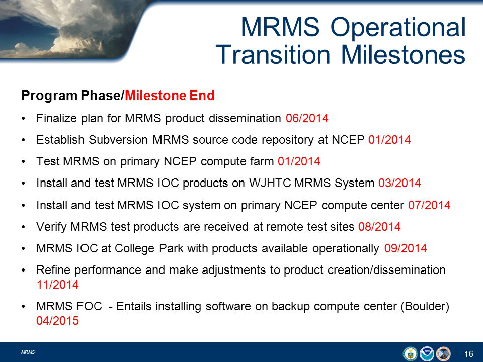 MRMS Operational Transition Milestones Program Phase/Milestone End Finalize plan for MRMS product dissemination 06/2014 Establish Subversion MRMS source code repository at NCEP 01/2014 Test MRMS on primary NCEP compute farm 01/2014 Install and test MRMS IOC products on WJHTC MRMS System 03/2014 Install and test MRMS IOC system on primary NCEP compute center 07/2014 Verify MRMS test products are received at remote test sites 08/2014 MRMS IOC at College Park with products available operationally 09/2014 Refine performance and make adjustments to product creation/dissemination 11/2014 MRMS FOC - Entails installing software on backup compute center (Boulder) 04/2015 16 MRMS