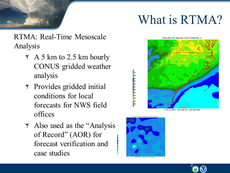 RTMA Details Analyses: Wind Speed and Direction Temperature Dew Point Temperature Surface Pressure Effective Cloud Amount Accumulated precipitation Analysis Uncertainty: Temperature Dew Point Temperature Wind Speed Wind Direction Model Terrain: Fixed field Hourly Domains: CONUS (5 and 2.5 km) Hawaii (2.5 km) Alaska (6 km) Puerto Rico (2.5km) 3 hourly Domain : Guam (2.5km) 3