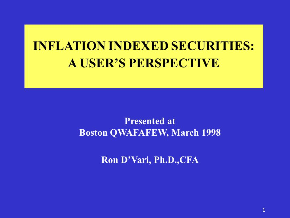 1 INFLATION INDEXED SECURITIES: A USER'S PERSPECTIVE Presented at Boston QWAFAFEW, March 1998 Ron D'Vari, Ph.D.,CFA