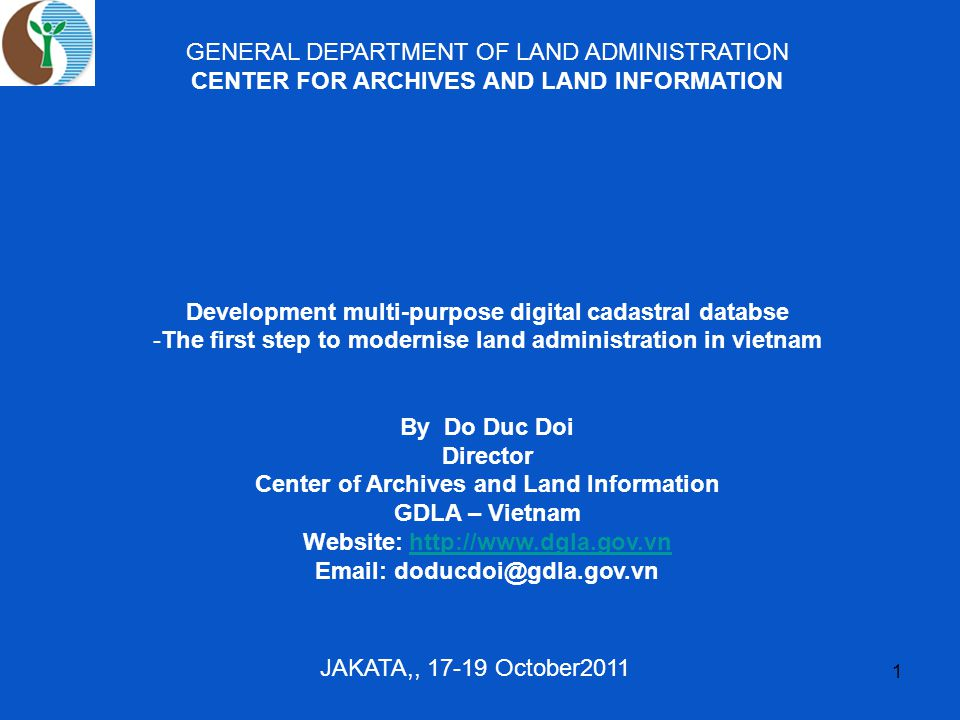 1 GENERAL DEPARTMENT OF LAND ADMINISTRATION CENTER FOR ARCHIVES AND LAND INFORMATION Development multi-purpose digital cadastral databse -The first step to modernise land administration in vietnam By Do Duc Doi Director Center of Archives and Land Information GDLA – Vietnam Website: http://www.dgla.gov.vnhttp://www.dgla.gov.vn Email: doducdoi@gdla.gov.vn JAKATA,, 17-19 October2011