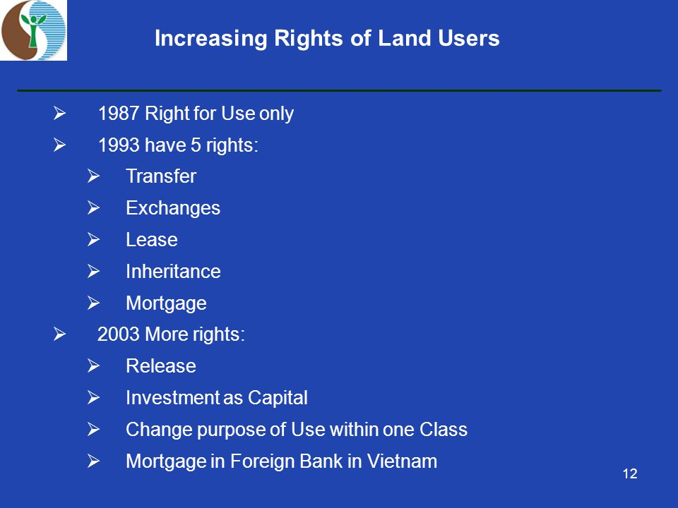 12 Increasing Rights of Land Users  1987 Right for Use only  1993 have 5 rights:  Transfer  Exchanges  Lease  Inheritance  Mortgage  2003 More rights:  Release  Investment as Capital  Change purpose of Use within one Class  Mortgage in Foreign Bank in Vietnam