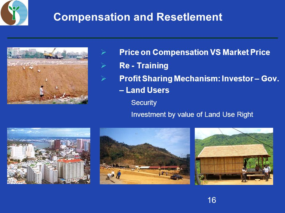 16 Compensation and Resetlement  Price on Compensation VS Market Price  Re - Training  Profit Sharing Mechanism: Investor – Gov.