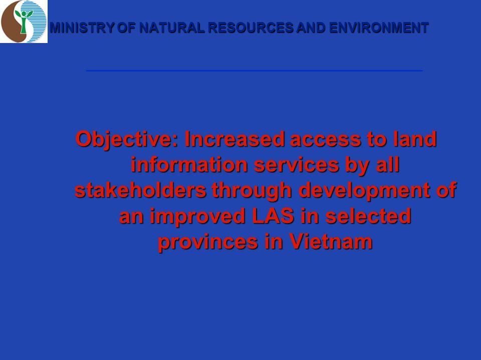 MINISTRY OF NATURAL RESOURCES AND ENVIRONMENT Objective: Increased access to land information services by all stakeholders through development of an improved LAS in selected provinces in Vietnam