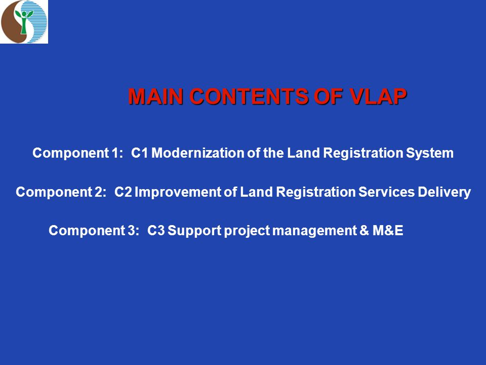 MAIN CONTENTS OF VLAP MAIN CONTENTS OF VLAP Component 1: C1 Modernization of the Land Registration System Component 2: C2 Improvement of Land Registration Services Delivery Component 3: C3 Support project management & M&E