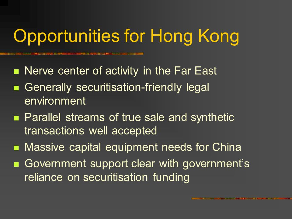 Opportunities for Hong Kong Nerve center of activity in the Far East Generally securitisation-friendly legal environment Parallel streams of true sale and synthetic transactions well accepted Massive capital equipment needs for China Government support clear with government's reliance on securitisation funding