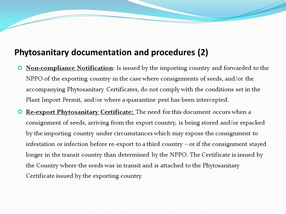 Phytosanitary documentation and procedures (2) Non-compliance Notification: Is issued by the importing country and forwarded to the NPPO of the exporting country in the case where consignments of seeds, and/or the accompanying Phytosanitary Certificates, do not comply with the conditions set in the Plant Import Permit, and/or where a quarantine pest has been intercepted.