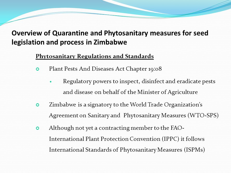 Overview of Quarantine and Phytosanitary measures for seed legislation and process in Zimbabwe Phytosanitary Regulations and Standards Plant Pests And Diseases Act Chapter 19:08 Regulatory powers to inspect, disinfect and eradicate pests and disease on behalf of the Minister of Agriculture Zimbabwe is a signatory to the World Trade Organization's Agreement on Sanitary and Phytosanitary Measures (WTO-SPS) Although not yet a contracting member to the FAO- International Plant Protection Convention (IPPC) it follows International Standards of Phytosanitary Measures (ISPMs)