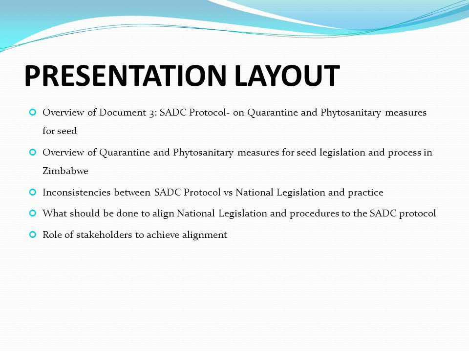 PRESENTATION LAYOUT Overview of Document 3: SADC Protocol- on Quarantine and Phytosanitary measures for seed Overview of Quarantine and Phytosanitary measures for seed legislation and process in Zimbabwe Inconsistencies between SADC Protocol vs National Legislation and practice What should be done to align National Legislation and procedures to the SADC protocol Role of stakeholders to achieve alignment