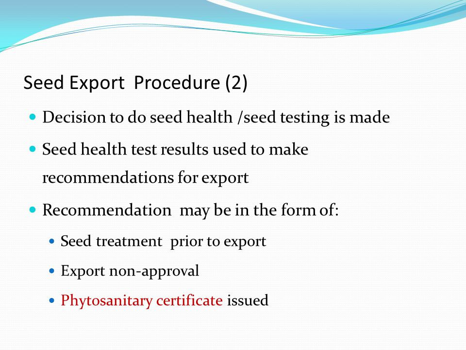 Seed Export Procedure (2) Decision to do seed health /seed testing is made Seed health test results used to make recommendations for export Recommendation may be in the form of: Seed treatment prior to export Export non-approval Phytosanitary certificate issued