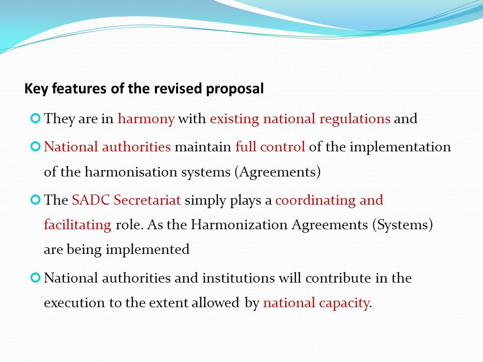 Key features of the revised proposal They are in harmony with existing national regulations and National authorities maintain full control of the implementation of the harmonisation systems (Agreements) The SADC Secretariat simply plays a coordinating and facilitating role.