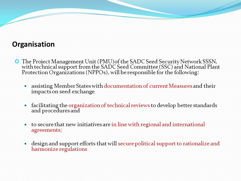 Organisation The Project Management Unit (PMU)of the SADC Seed Security Network SSSN, with technical support from the SADC Seed Committee (SSC) and National Plant Protection Organizations (NPPOs), will be responsible for the following: assisting Member States with documentation of current Measures and their impacts on seed exchange facilitating the organization of technical reviews to develop better standards and procedures and to secure that new initiatives are in line with regional and international agreements; design and support efforts that will secure political support to rationalize and harmonize regulations