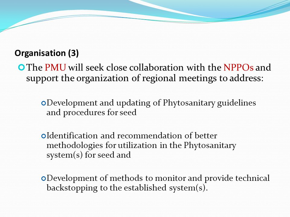 Organisation (3) The PMU will seek close collaboration with the NPPOs and support the organization of regional meetings to address: Development and updating of Phytosanitary guidelines and procedures for seed Identification and recommendation of better methodologies for utilization in the Phytosanitary system(s) for seed and Development of methods to monitor and provide technical backstopping to the established system(s).