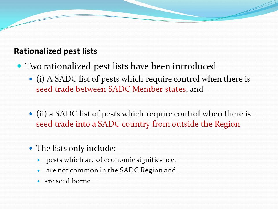 Rationalized pest lists Two rationalized pest lists have been introduced (i) A SADC list of pests which require control when there is seed trade between SADC Member states, and (ii) a SADC list of pests which require control when there is seed trade into a SADC country from outside the Region The lists only include: pests which are of economic significance, are not common in the SADC Region and are seed borne