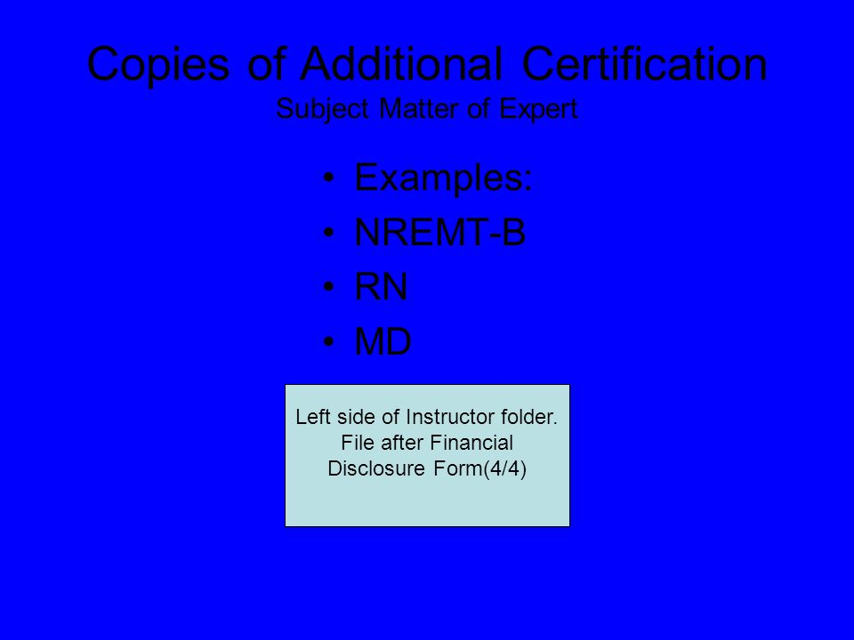 Copies of Additional Certification Subject Matter of Expert Examples: NREMT-B RN MD Left side of Instructor folder.