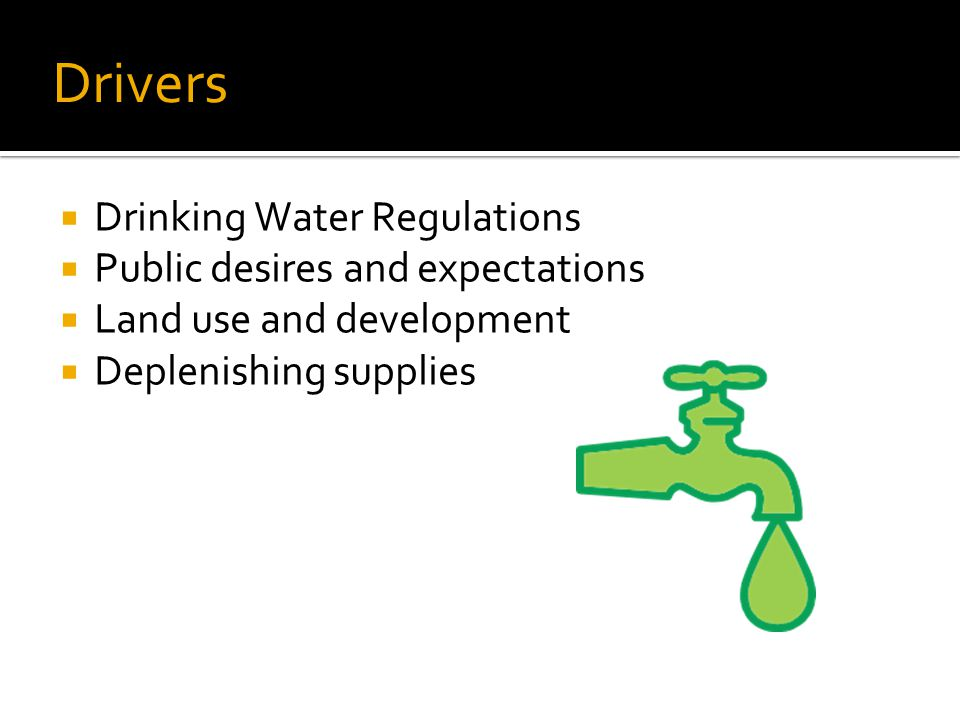Drivers  Drinking Water Regulations  Public desires and expectations  Land use and development  Deplenishing supplies