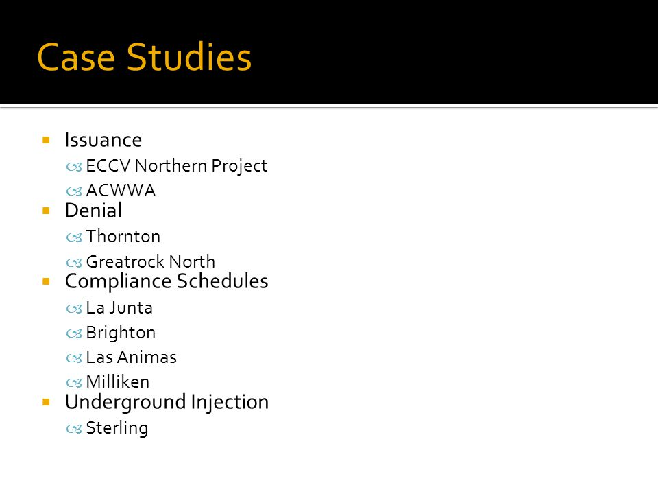 Case Studies  Issuance – ECCV Northern Project – ACWWA  Denial – Thornton – Greatrock North  Compliance Schedules – La Junta – Brighton – Las Animas – Milliken  Underground Injection – Sterling