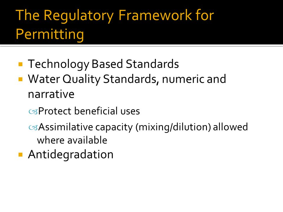 The Regulatory Framework for Permitting  Technology Based Standards  Water Quality Standards, numeric and narrative – Protect beneficial uses – Assimilative capacity (mixing/dilution) allowed where available  Antidegradation