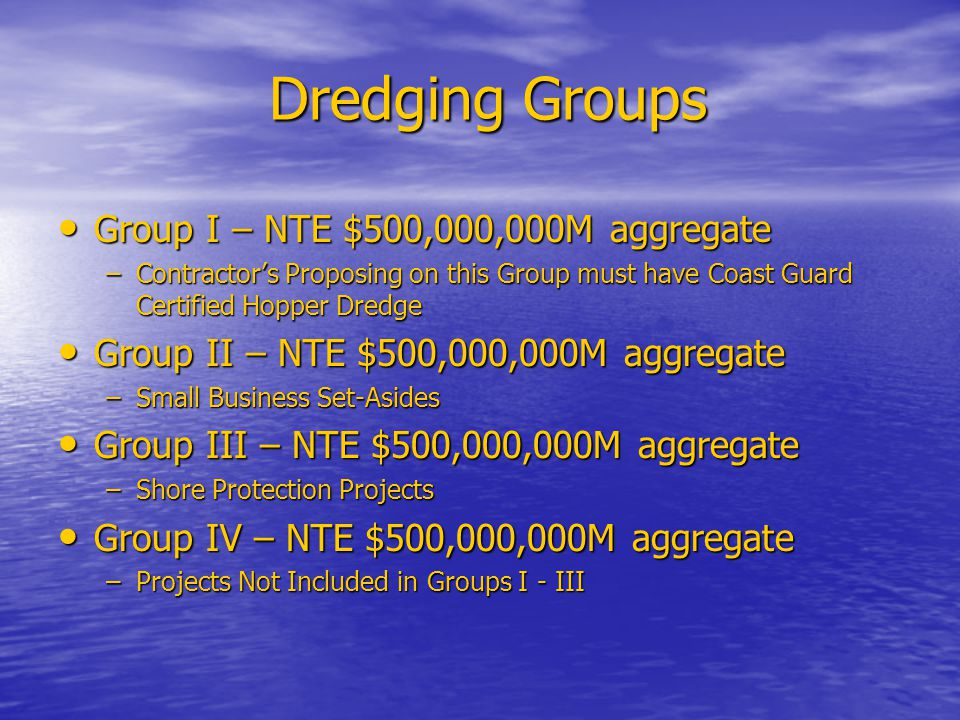 Dredging Groups Group I – NTE $500,000,000M aggregate Group I – NTE $500,000,000M aggregate –Contractor's Proposing on this Group must have Coast Guard Certified Hopper Dredge Group II – NTE $500,000,000M aggregate Group II – NTE $500,000,000M aggregate –Small Business Set-Asides Group III – NTE $500,000,000M aggregate Group III – NTE $500,000,000M aggregate –Shore Protection Projects Group IV – NTE $500,000,000M aggregate Group IV – NTE $500,000,000M aggregate –Projects Not Included in Groups I - III