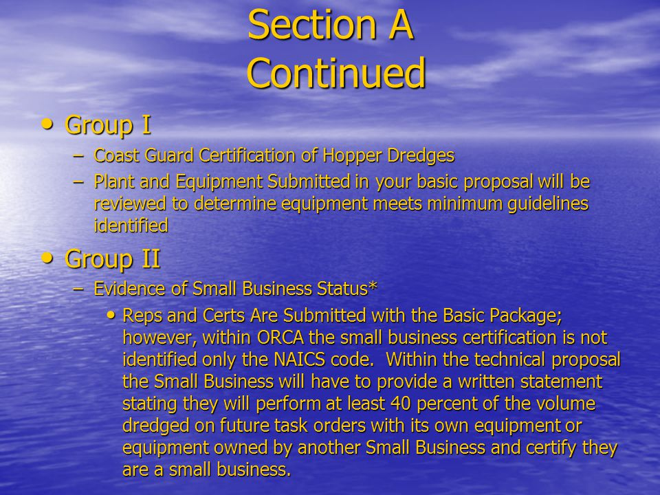 Section A Continued Group I Group I –Coast Guard Certification of Hopper Dredges –Plant and Equipment Submitted in your basic proposal will be reviewed to determine equipment meets minimum guidelines identified Group II Group II –Evidence of Small Business Status* Reps and Certs Are Submitted with the Basic Package; however, within ORCA the small business certification is not identified only the NAICS code.