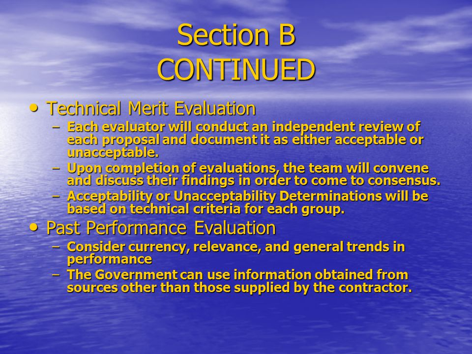 Section B CONTINUED Technical Merit Evaluation Technical Merit Evaluation –Each evaluator will conduct an independent review of each proposal and document it as either acceptable or unacceptable.