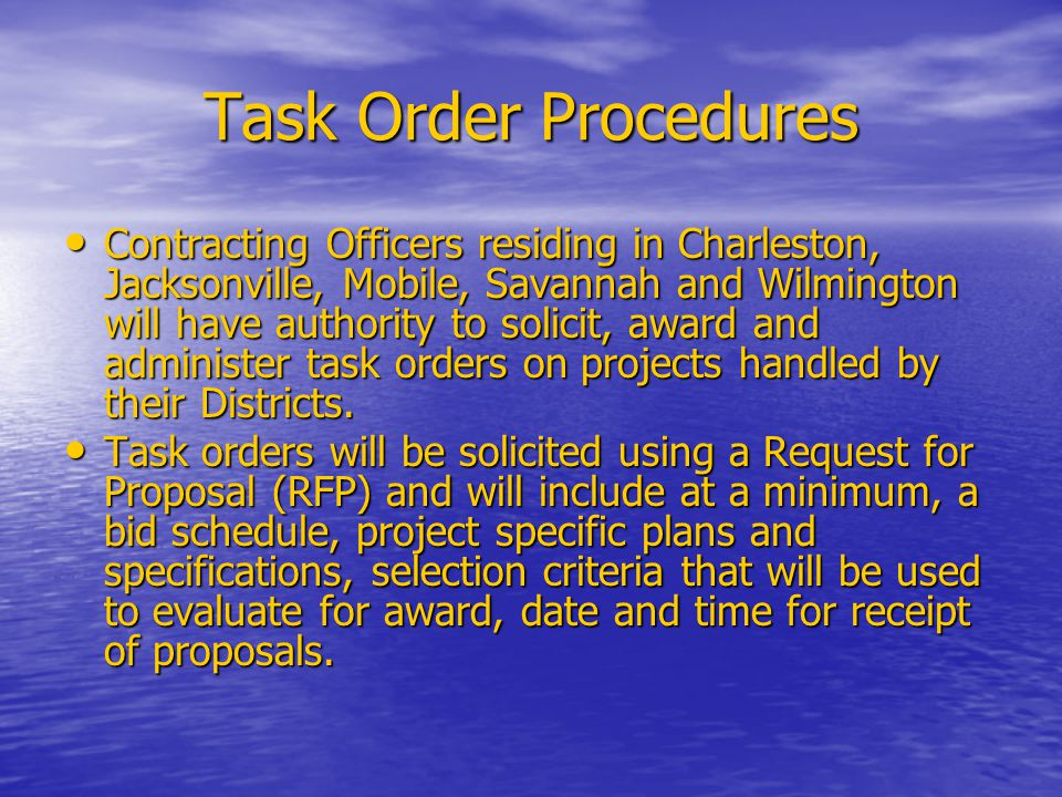 Task Order Procedures Contracting Officers residing in Charleston, Jacksonville, Mobile, Savannah and Wilmington will have authority to solicit, award and administer task orders on projects handled by their Districts.