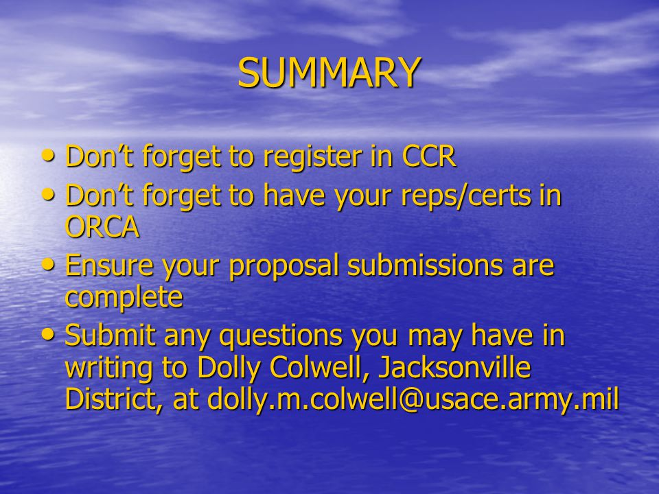 SUMMARY Don't forget to register in CCR Don't forget to register in CCR Don't forget to have your reps/certs in ORCA Don't forget to have your reps/certs in ORCA Ensure your proposal submissions are complete Ensure your proposal submissions are complete Submit any questions you may have in writing to Dolly Colwell, Jacksonville District, at dolly.m.colwell@usace.army.mil Submit any questions you may have in writing to Dolly Colwell, Jacksonville District, at dolly.m.colwell@usace.army.mil